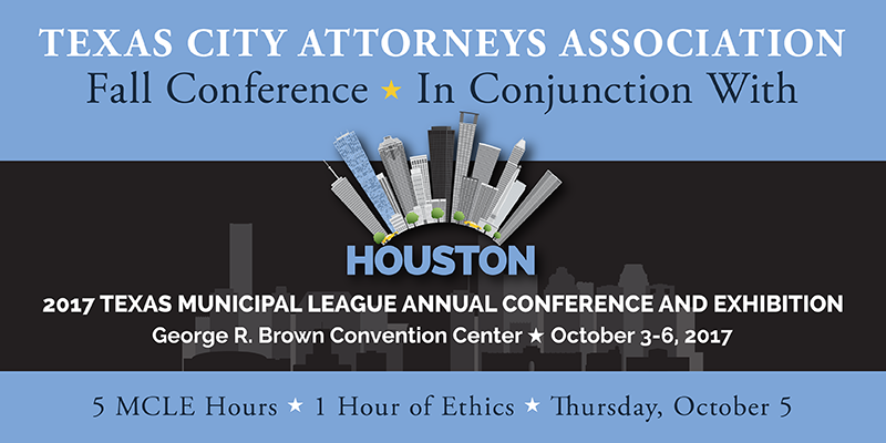 Texas City Attorneys Association Fall Conference, In Conjunction with the 2017 TML Annual Conference, Houston, George R. Brown Convention Center, Thursday, October 5, 2017